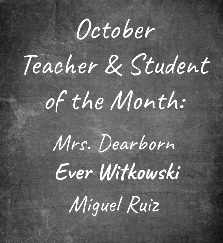 October Teacher & Student of the Month:  Mrs. Dearborn  Ever Witkowski  Miguel Ruiz